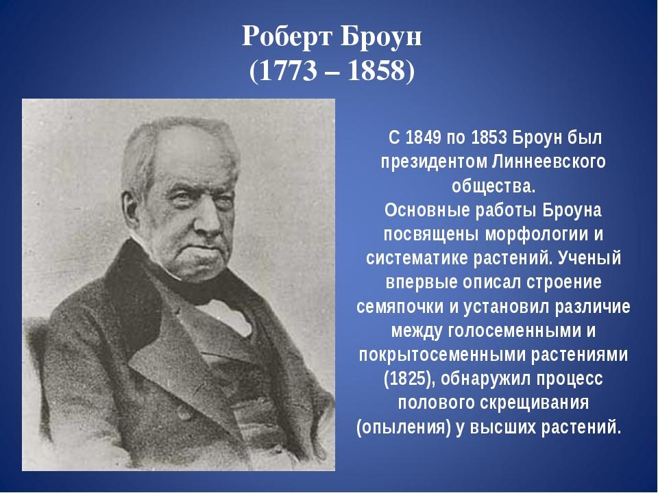 Роберт Броун (1773 – 1858) С 1849 по 1853 Броун был президентом Линнеевского...