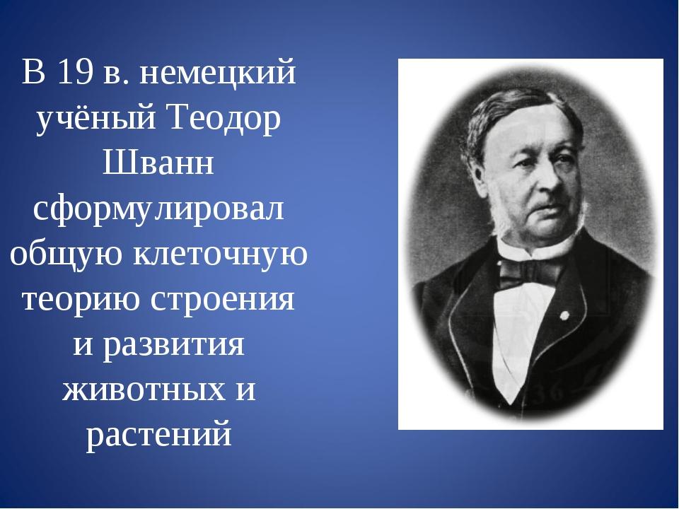В 19 в. немецкий учёный Теодор Шванн сформулировал общую клеточную теорию стр...