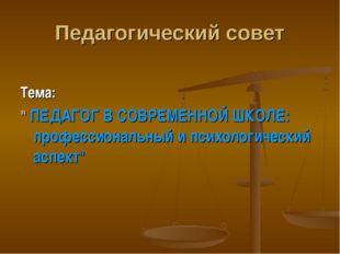 """Педагогический совет Тема: """" ПЕДАГОГ В СОВРЕМЕННОЙ ШКОЛЕ: профессиональный и"""