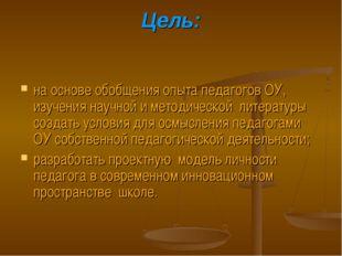 Цель: на основе обобщения опыта педагогов ОУ, изучения научной и методической