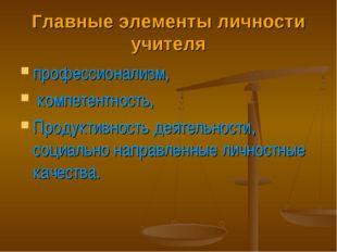 Главные элементы личности учителя профессионализм, компетентность, Продуктивн