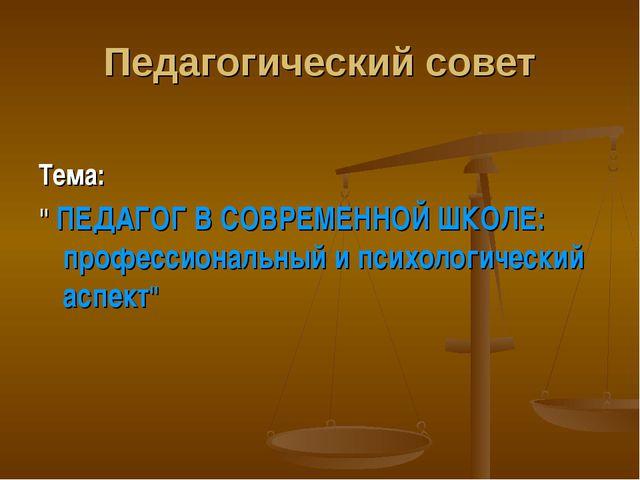 """Педагогический совет Тема: """" ПЕДАГОГ В СОВРЕМЕННОЙ ШКОЛЕ: профессиональный и..."""