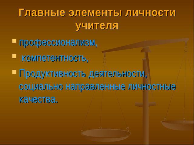 Главные элементы личности учителя профессионализм, компетентность, Продуктивн...