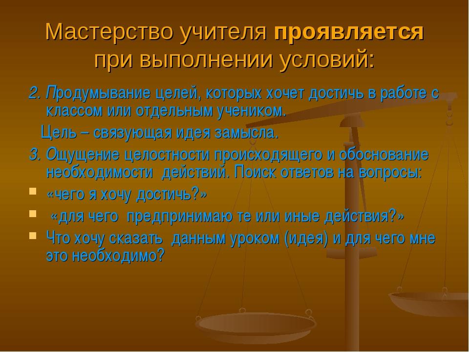 Мастерство учителя проявляется при выполнении условий: 2. Продумывание целей,...