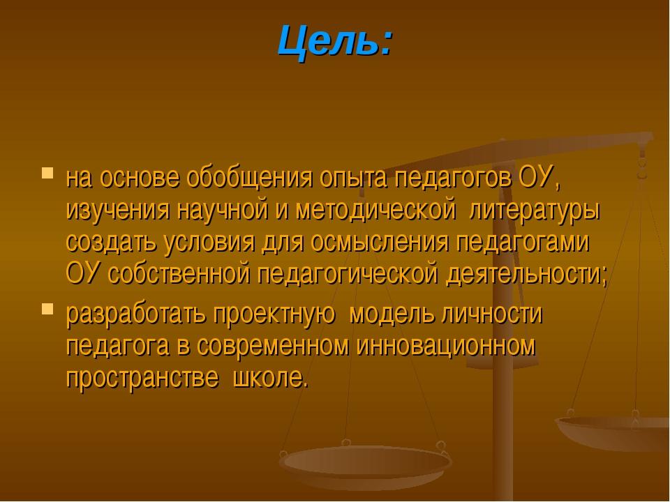 Цель: на основе обобщения опыта педагогов ОУ, изучения научной и методической...