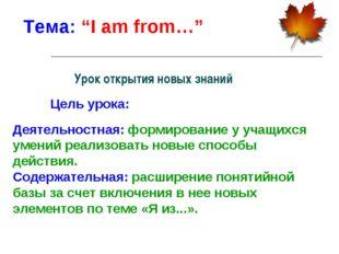"""Тема: """"I am from…"""" Цель урока: Деятельностная: формирование у учащихся умений"""