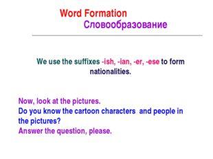 Word Formation Cловообразование We use the suffixes -ish, -ian, -er, -ese to