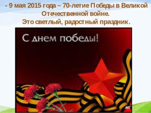 - 9 мая 2015 года – 70-летие Победы в Великой Отечественной войне. Это светлы