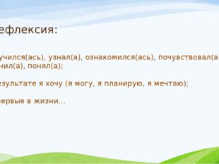 Рефлексия: -я научился(ась), узнал(а), ознакомился(ась), почувствовал(а), выя