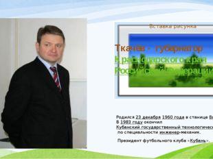 Алекса́ндр Никола́евич Ткачёв - губернатор Краснодарского края Российской Фед