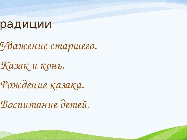 Традиции Уважение старшего. Казак и конь. Рождение казака. Воспитание детей.