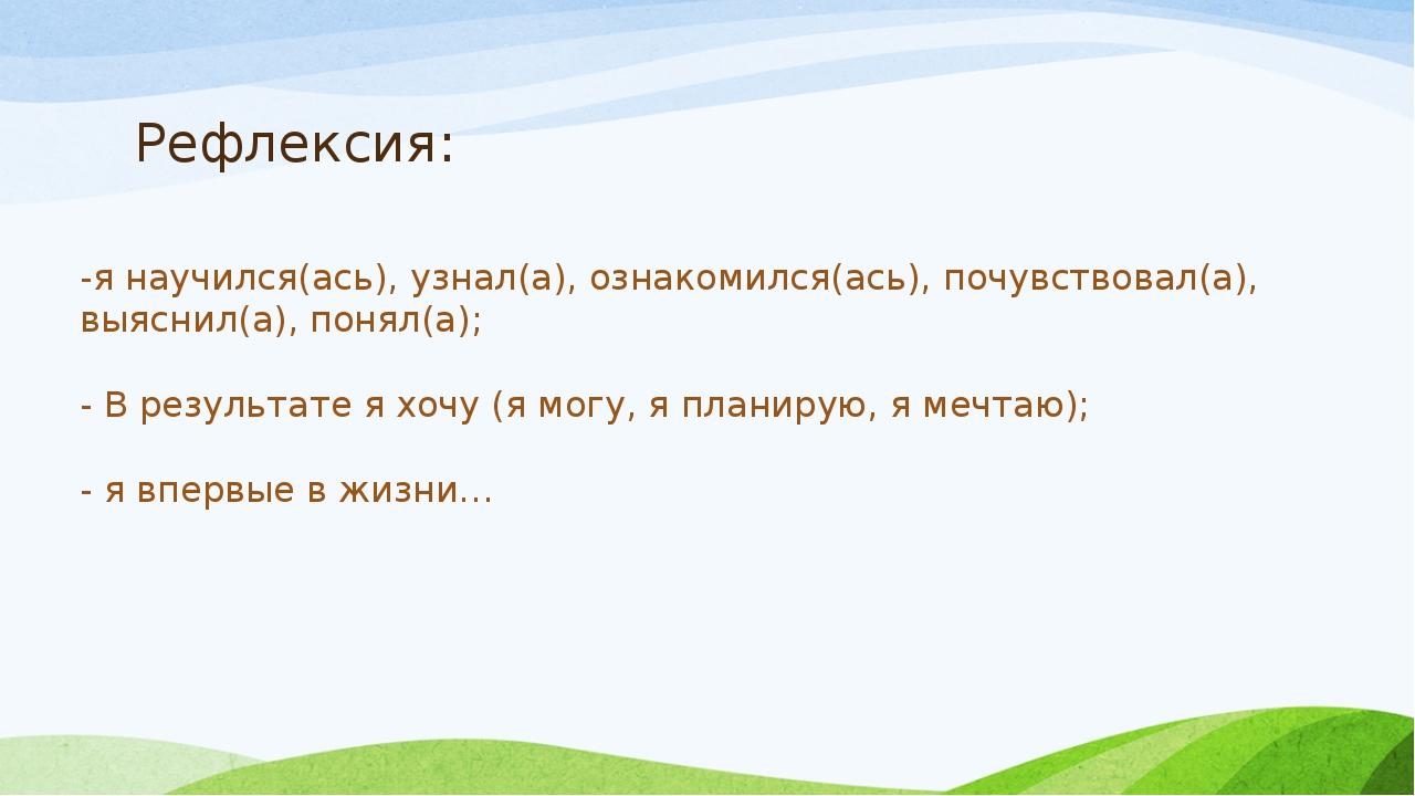 Рефлексия: -я научился(ась), узнал(а), ознакомился(ась), почувствовал(а), выя...