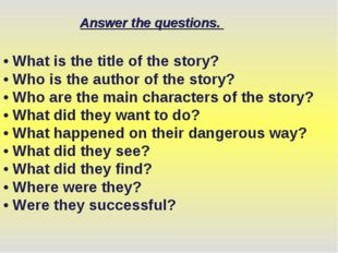 • What is the title of the story? • Who is the author of the story? • Who are