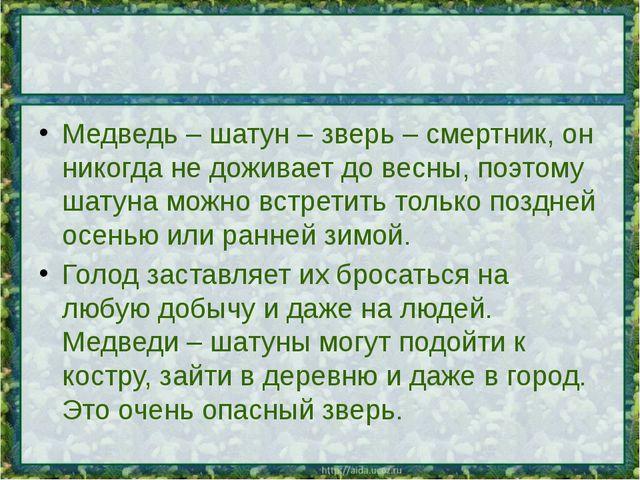 Медведь – шатун – зверь – смертник, он никогда не доживает до весны, поэтому...