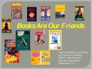 Books Are Our Friends Подготовлена учителем английского языка МБОУ «Чистенска