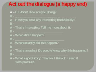 Act out the dialogue (a happy end) A – Hi, John! How are you doing? B - _____