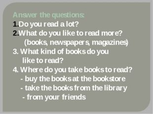 Answer the questions: Do you read a lot? What do you like to read more? (book