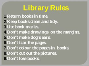 Library Rules Return books in time. Keep books clean and tidy. Use book marks