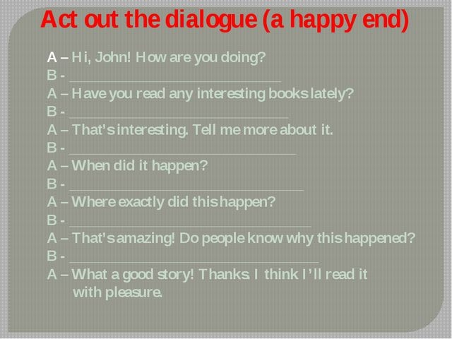 Act out the dialogue (a happy end) A – Hi, John! How are you doing? B - _____...