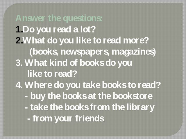 Answer the questions: Do you read a lot? What do you like to read more? (book...