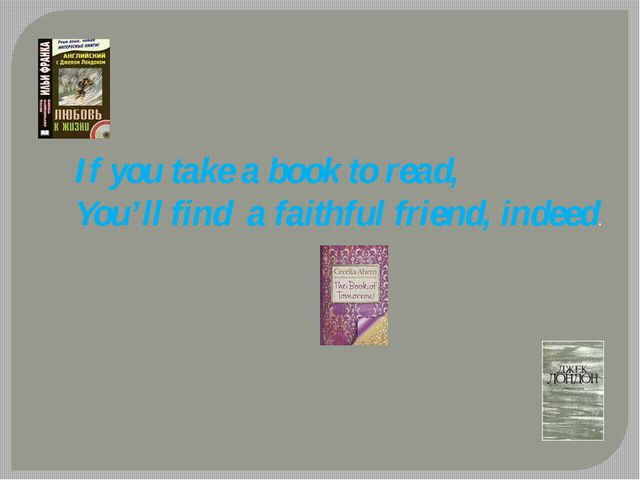 If you take a book to read, You'll find a faithful friend, indeed.