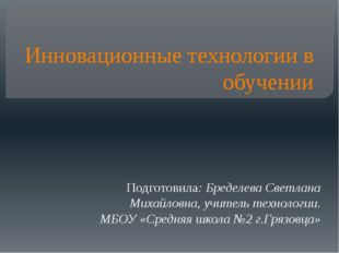 Инновационные технологии в обучении Подготовила: Бределева Светлана Михайловн