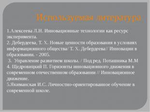 Используемая литература 1.Алексеева Л.Н. Инновационные технологии как ресурс