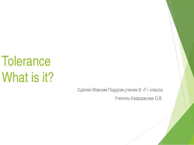 Tolerance What is it? Cделал Максим Пэдурян,ученик 8 «Г» класса Учитель Квард...