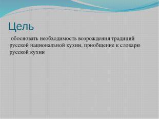 Цель обосновать необходимость возрождения традиций русской национальной кухни