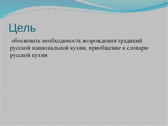 Цель обосновать необходимость возрождения традиций русской национальной кухни...