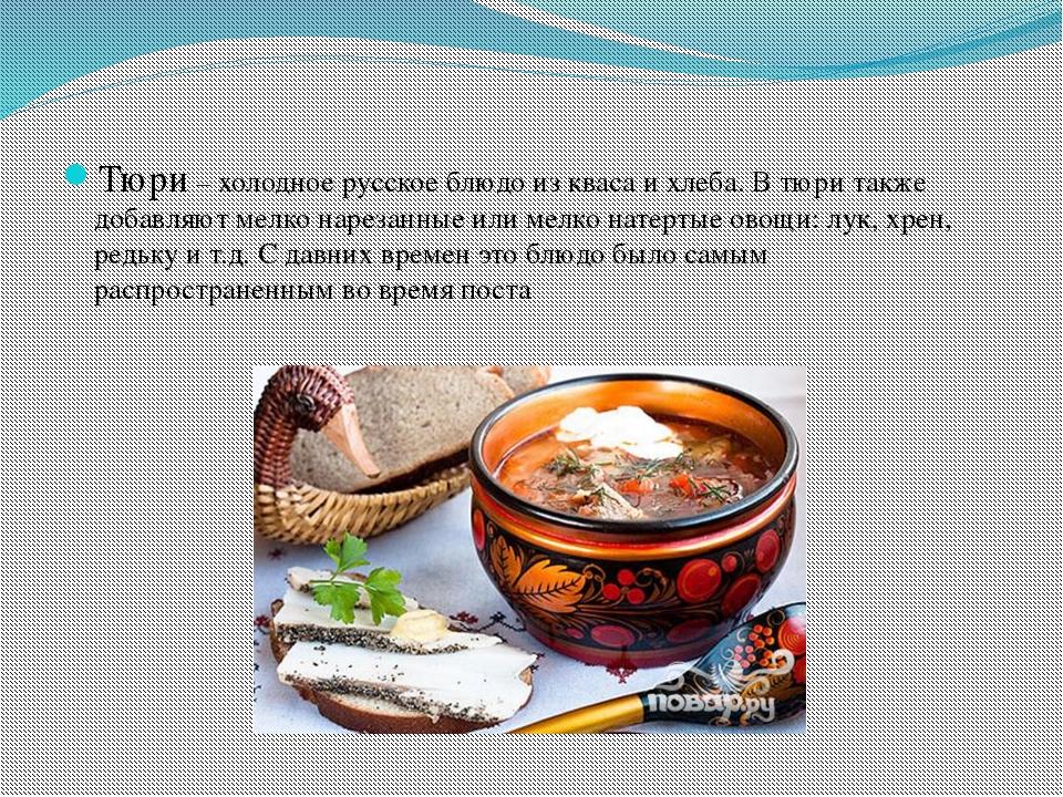 Тюри – холодное русское блюдо из кваса и хлеба. В тюри также добавляют мелко...
