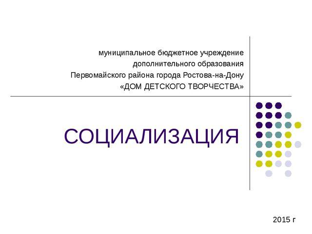 СОЦИАЛИЗАЦИЯ муниципальное бюджетное учреждение дополнительного образования П...