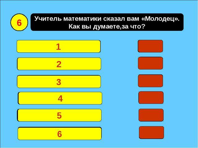 Учитель математики сказал вам «Молодец». Как вы думаете,за что? За хорошую о...