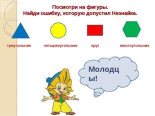 Посмотри на фигуры. Найди ошибку, которую допустил Незнайка. треугольник четы
