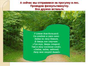 А сейчас мы отправимся на прогулку в лес. Проведем физкультминутку. Все дружн