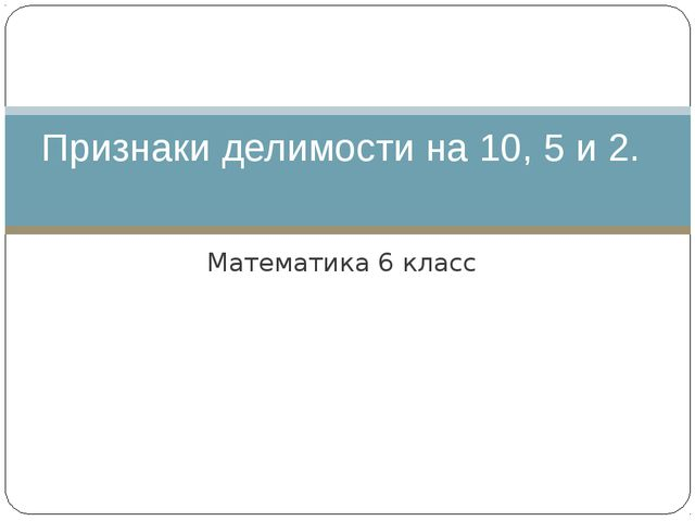 Математика 6 класс Признаки делимости на 10, 5 и 2.