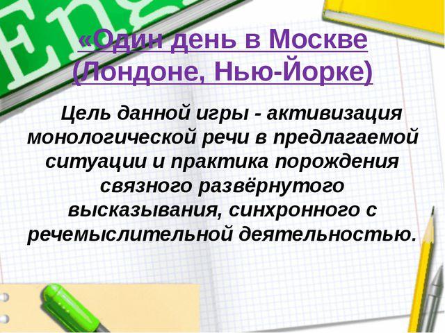 «Один день в Москве (Лондоне, Нью-Йорке) Цель данной игры - активизация монол...