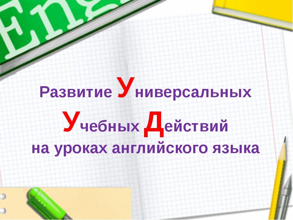 Развитие Универсальных Учебных Действий на уроках английского языка