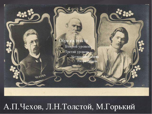 А.П.Чехов, Л.Н.Толстой, М.Горький