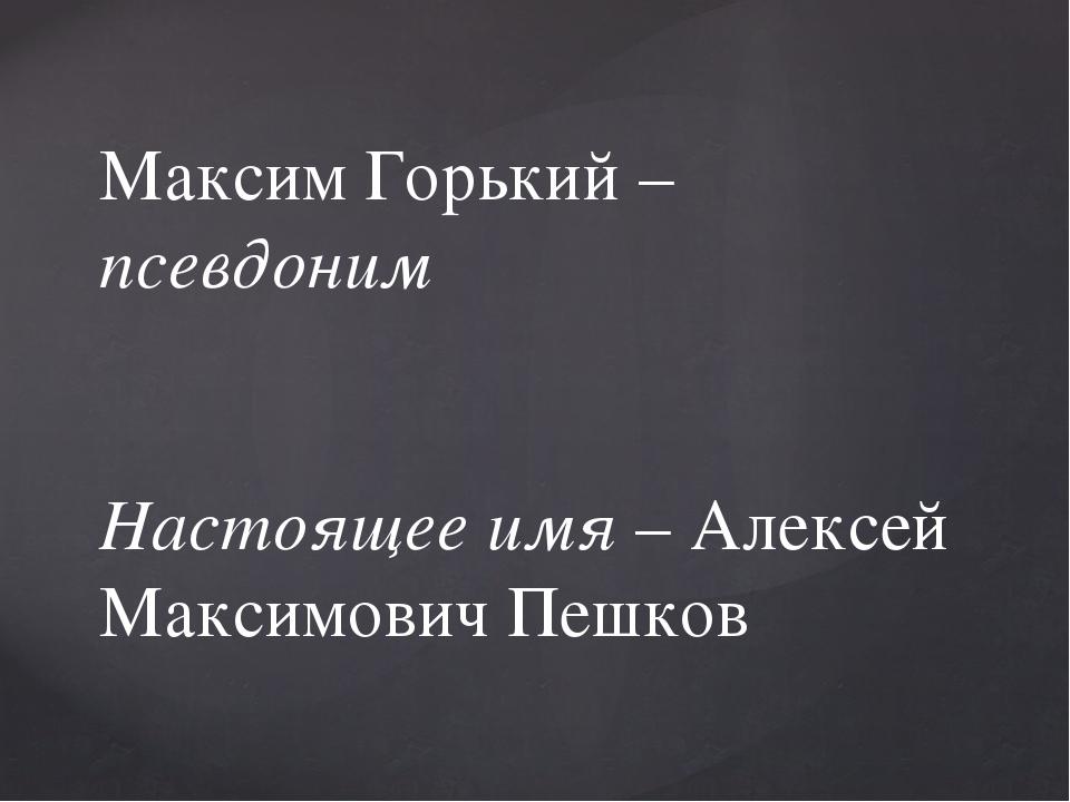 Максим Горький – псевдоним Настоящее имя – Алексей Максимович Пешков