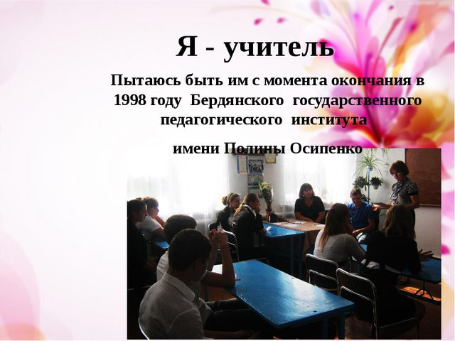 Я - учитель Пытаюсь быть им с момента окончания в 1998 году Бердянского госуд...