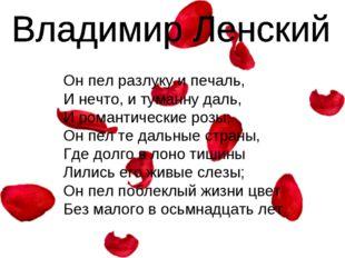 Он пел разлуку и печаль, И нечто, и туманну даль, И романтические розы; Он пе