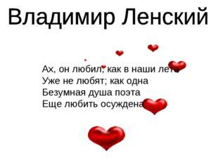 Ах, он любил, как в наши лета Уже не любят; как одна Безумная душа поэта Еще
