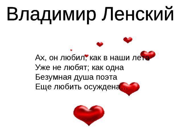 Ах, он любил, как в наши лета Уже не любят; как одна Безумная душа поэта Еще...