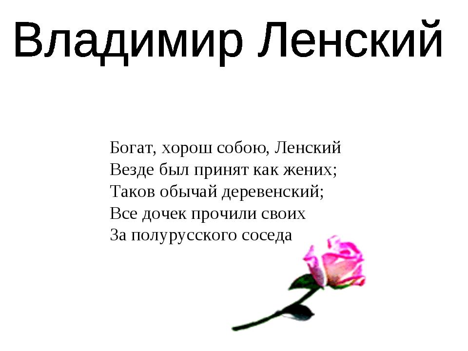 Богат, хорош собою, Ленский Везде был принят как жених; Таков обычай деревенс...