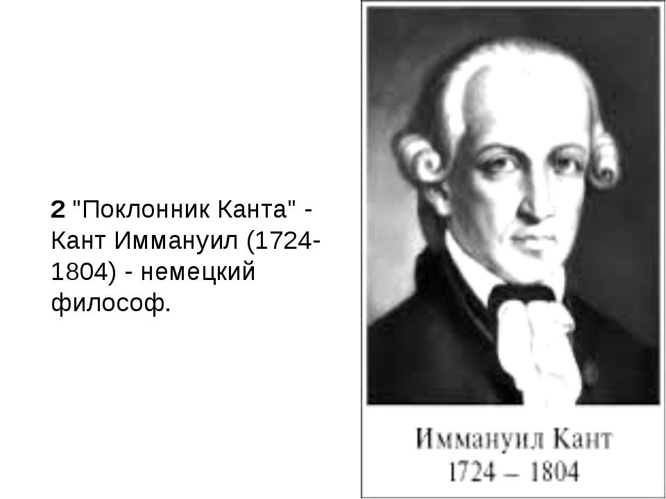 """2""""Поклонник Канта"""" - Кант Иммануил (1724-1804) - немецкий философ."""