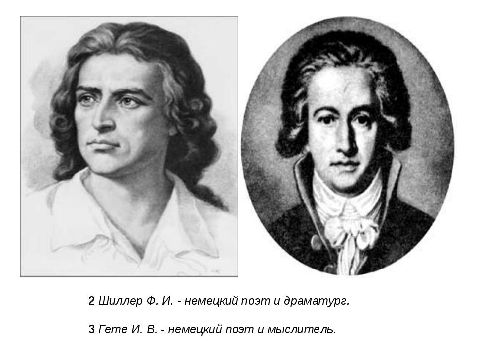 2Шиллер Ф. И. - немецкий поэт и драматург. 3Гете И. В. - немецкий поэт и мы...