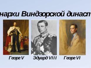 Монархи Виндзорской династии Георг V Эдуард VIII Георг VI
