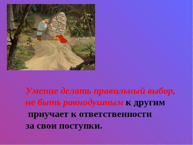 Умение делать правильный выбор, не быть равнодушным к другим приучает к ответ...