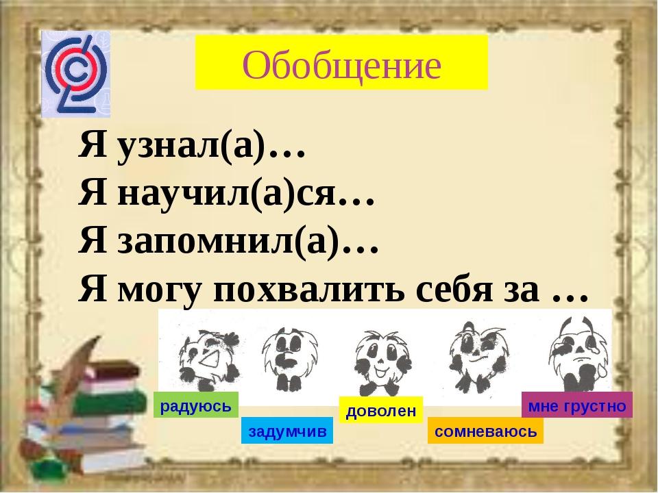 Обобщение Я узнал(а)… Я научил(а)ся… Я запомнил(а)… Я могу похвалить себя за...